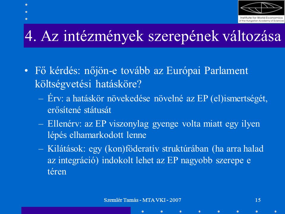Szemlér Tamás - MTA VKI - 200715 4. Az intézmények szerepének változása Fő kérdés: nőjön-e tovább az Európai Parlament költségvetési hatásköre? –Érv: