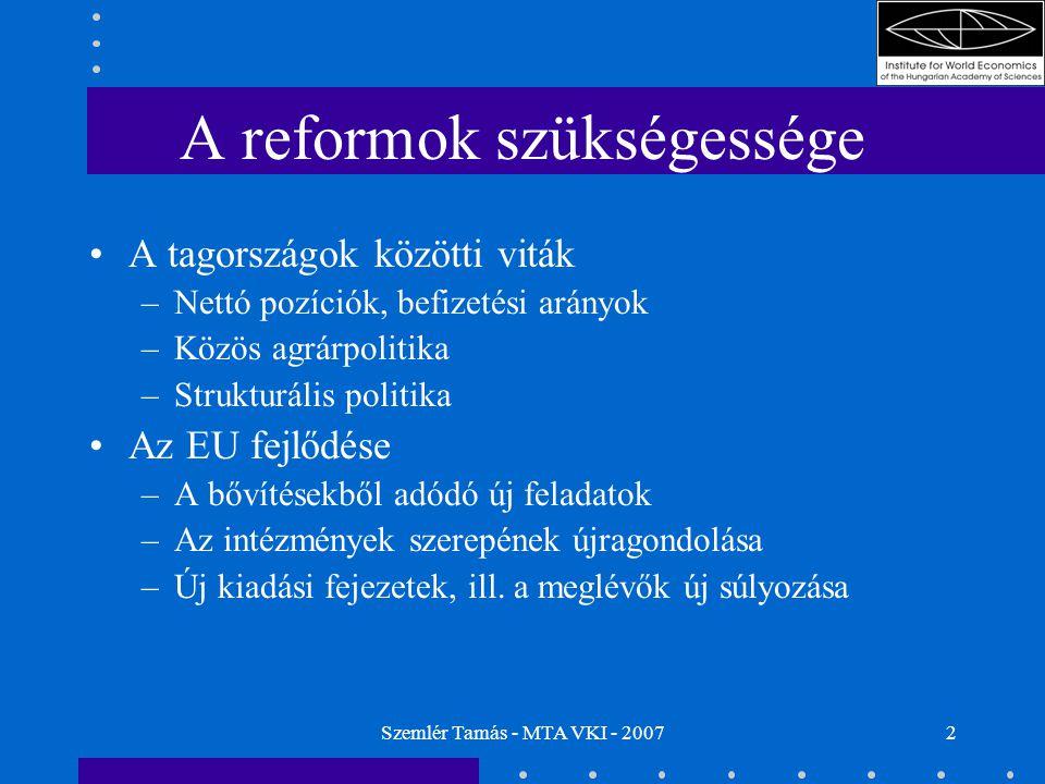 Szemlér Tamás - MTA VKI - 20072 A reformok szükségessége A tagországok közötti viták –Nettó pozíciók, befizetési arányok –Közös agrárpolitika –Strukturális politika Az EU fejlődése –A bővítésekből adódó új feladatok –Az intézmények szerepének újragondolása –Új kiadási fejezetek, ill.
