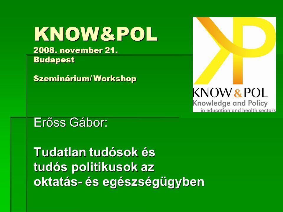 KNOW&POL 2008. november 21. Budapest Szeminárium/ Workshop Erőss Gábor: Tudatlan tudósok és tudós politikusok az oktatás- és egészségügyben