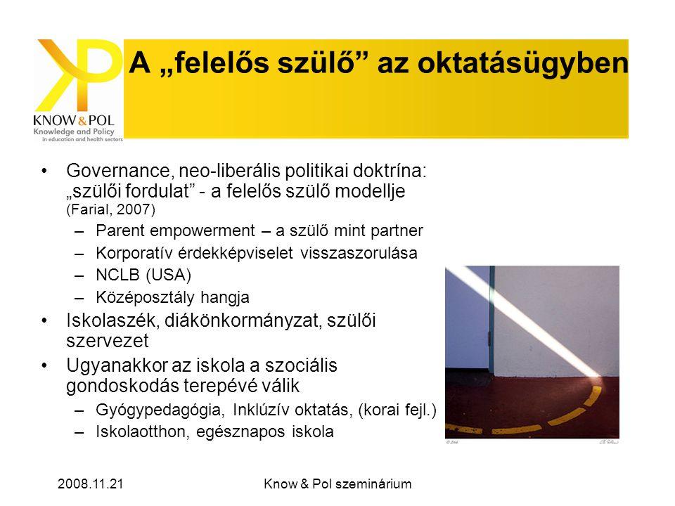 """2008.11.21Know & Pol szeminárium A """"felelős szülő az oktatásügyben Governance, neo-liberális politikai doktrína: """"szülői fordulat - a felelős szülő modellje (Farial, 2007) –Parent empowerment – a szülő mint partner –Korporatív érdekképviselet visszaszorulása –NCLB (USA) –Középosztály hangja Iskolaszék, diákönkormányzat, szülői szervezet Ugyanakkor az iskola a szociális gondoskodás terepévé válik –Gyógypedagógia, Inklúzív oktatás, (korai fejl.) –Iskolaotthon, egésznapos iskola"""