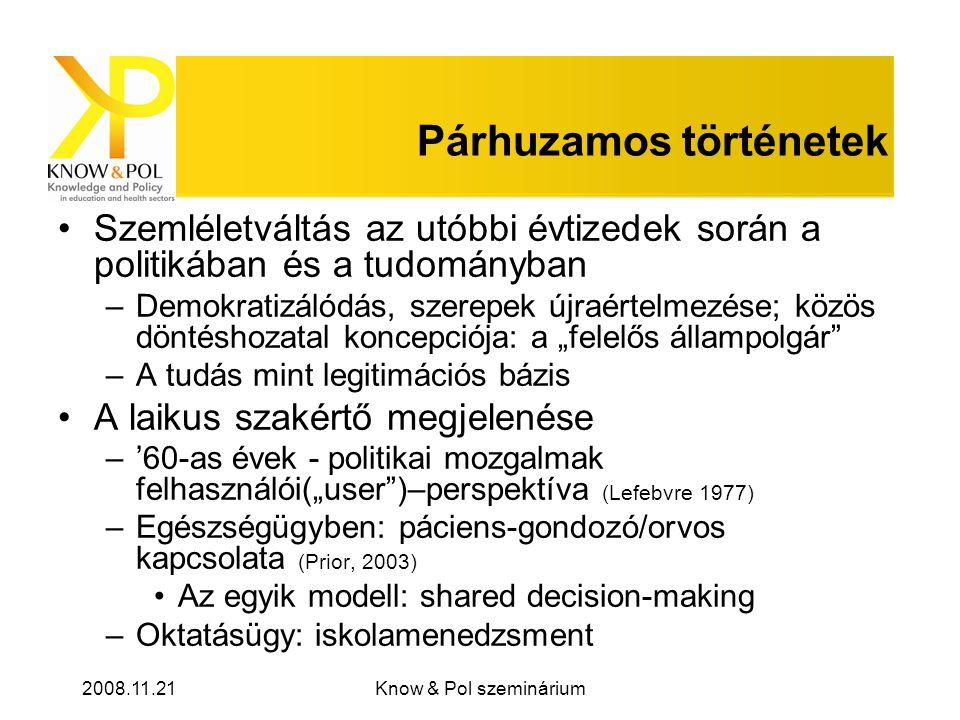 """2008.11.21Know & Pol szeminárium Párhuzamos történetek Szemléletváltás az utóbbi évtizedek során a politikában és a tudományban –Demokratizálódás, szerepek újraértelmezése; közös döntéshozatal koncepciója: a """"felelős állampolgár –A tudás mint legitimációs bázis A laikus szakértő megjelenése –'60-as évek - politikai mozgalmak felhasználói(""""user )–perspektíva (Lefebvre 1977) –Egészségügyben: páciens-gondozó/orvos kapcsolata (Prior, 2003) Az egyik modell: shared decision-making –Oktatásügy: iskolamenedzsment"""