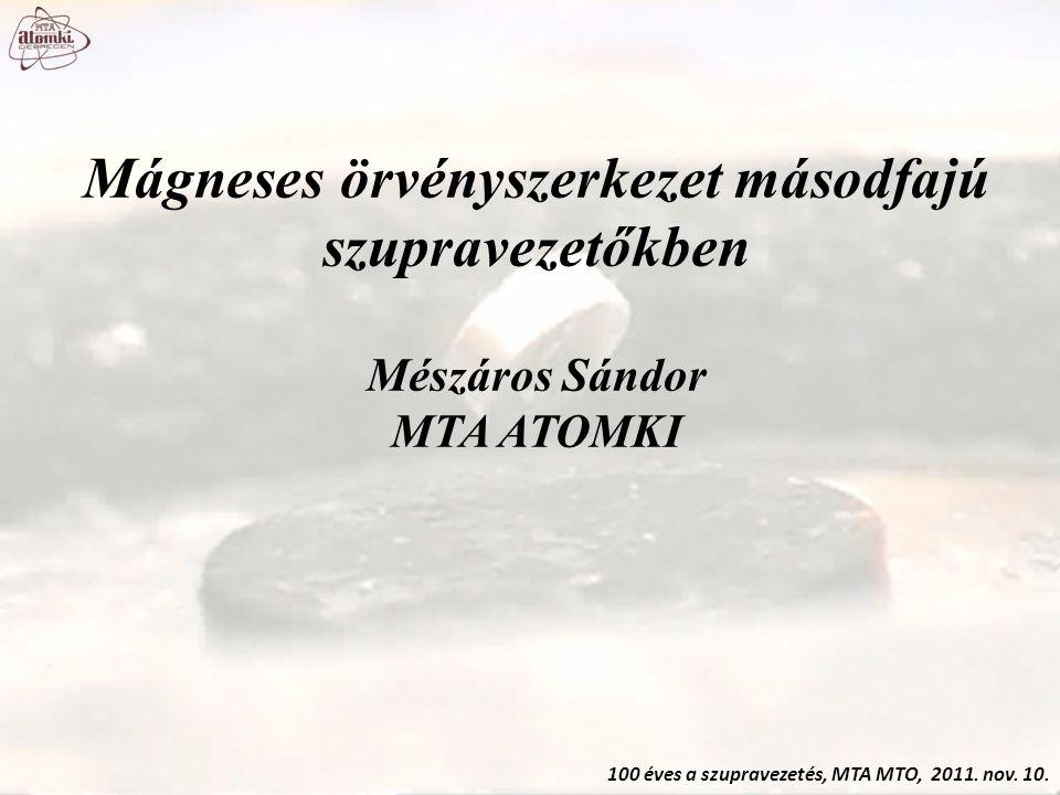 Mágneses örvényszerkezet másodfajú szupravezetőkben Mészáros Sándor MTA ATOMKI 100 éves a szupravezetés, MTA MTO, 2011. nov. 10.
