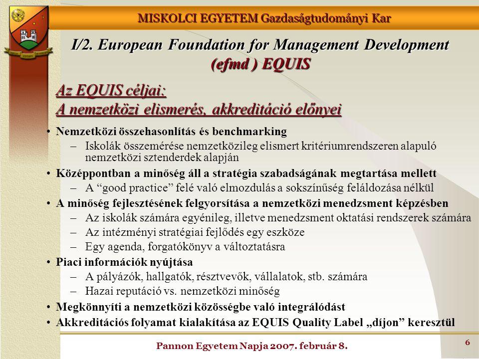 MISKOLCI EGYETEM Gazdaságtudományi Kar Pannon Egyetem Napja 2007. február 8. 6 Az EQUIS céljai: A nemzetközi elismerés, akkreditáció előnyei Nemzetköz