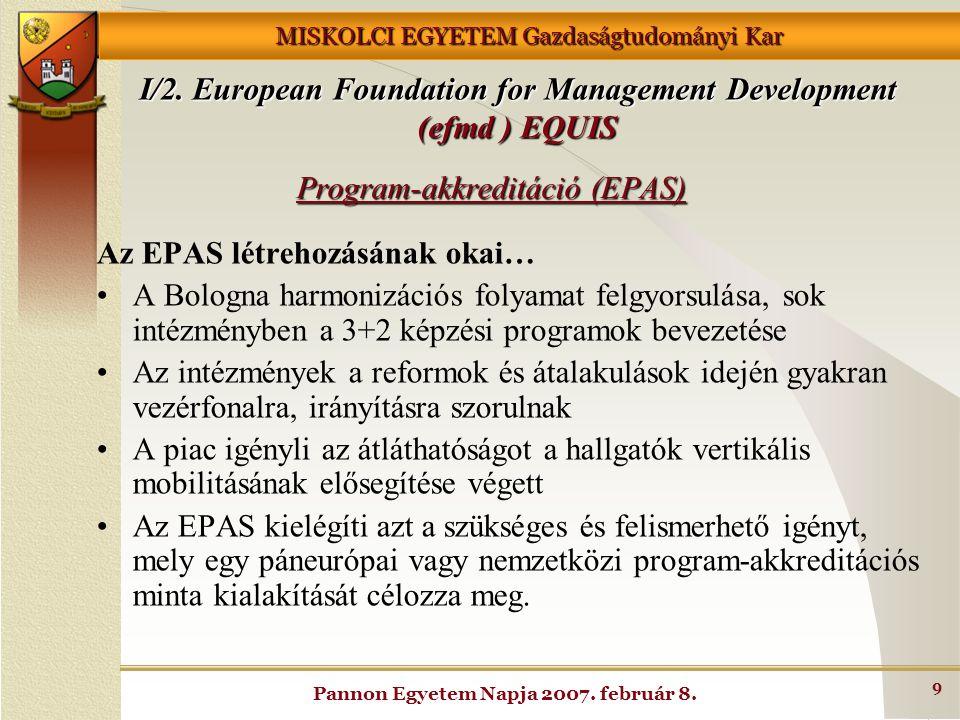 MISKOLCI EGYETEM Gazdaságtudományi Kar Pannon Egyetem Napja 2007. február 8. 9 Program-akkreditáció (EPAS) Az EPAS létrehozásának okai… A Bologna harm