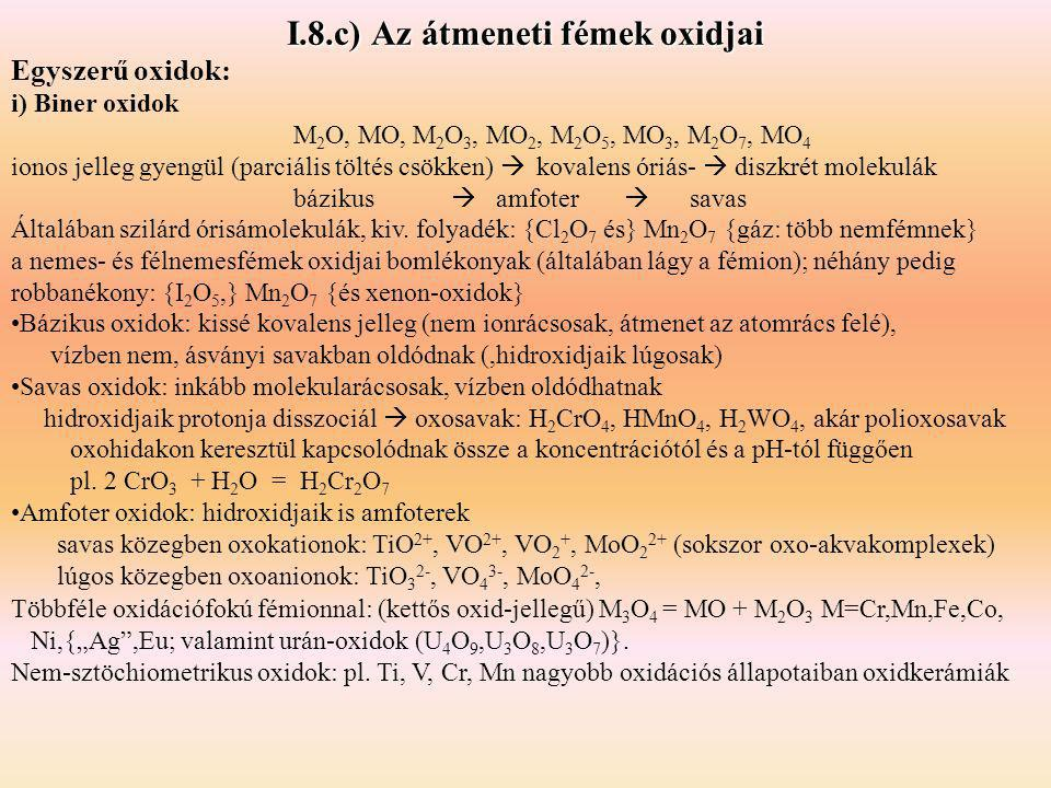 I.8.c) Az átmeneti fémek oxidjai Egyszerű oxidok: i) Biner oxidok M 2 O, MO, M 2 O 3, MO 2, M 2 O 5, MO 3, M 2 O 7, MO 4 ionos jelleg gyengül (parciál