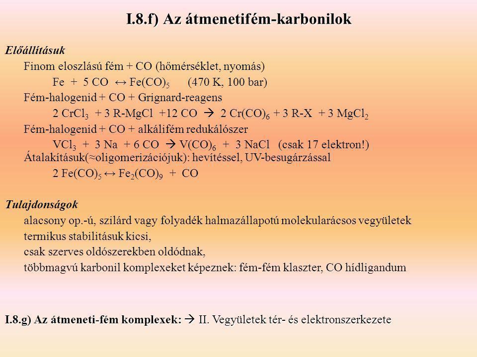 I.8.f) Az átmenetifém-karbonilok Előállításuk Finom eloszlású fém + CO (hőmérséklet, nyomás) Fe + 5 CO ↔ Fe(CO) 5 (470 K, 100 bar) Fém-halogenid + CO