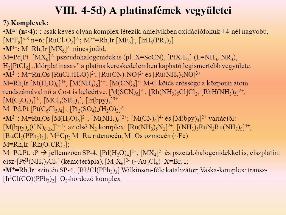 VIII. 4-5d) A platinafémek vegyületei 7) Komplexek: M n+ (n>4): : csak kevés olyan komplex létezik, amelyikben oxidációfokuk +4-nél nagyobb, [M n F 8