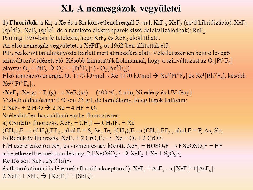 XI. A nemesgázok vegyületei 1) Fluoridok: a Kr, a Xe és a Rn közvetlenül reagál F 2 -ral: KrF 2 ; XeF 2 (sp 3 d hibridizáció), XeF 4 (sp 3 d 2 ), XeF