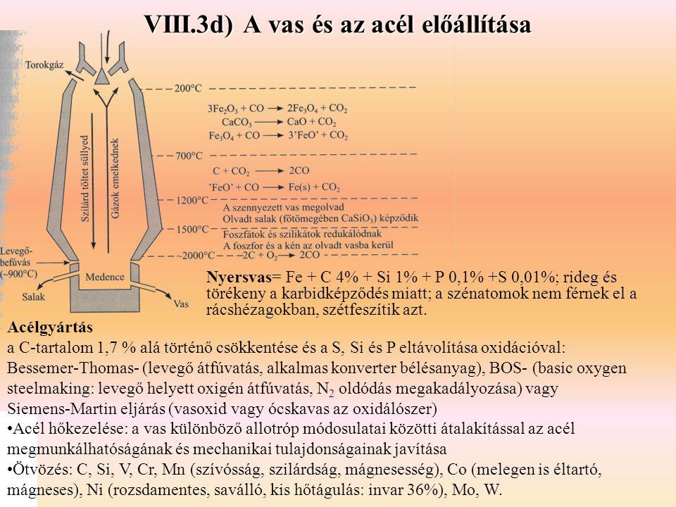 VIII.3d) A vas és az acél előállítása Acélgyártás a C-tartalom 1,7 % alá történő csökkentése és a S, Si és P eltávolítása oxidációval: Bessemer-Thomas- (levegő átfúvatás, alkalmas konverter bélésanyag), BOS- (basic oxygen steelmaking: levegő helyett oxigén átfúvatás, N 2 oldódás megakadályozása) vagy Siemens-Martin eljárás (vasoxid vagy ócskavas az oxidálószer) Acél hőkezelése: a vas különböző allotróp módosulatai közötti átalakítással az acél megmunkálhatóságának és mechanikai tulajdonságainak javítása Ötvözés: C, Si, V, Cr, Mn (szívósság, szilárdság, mágnesesség), Co (melegen is éltartó, mágneses), Ni (rozsdamentes, saválló, kis hőtágulás: invar 36%), Mo, W.