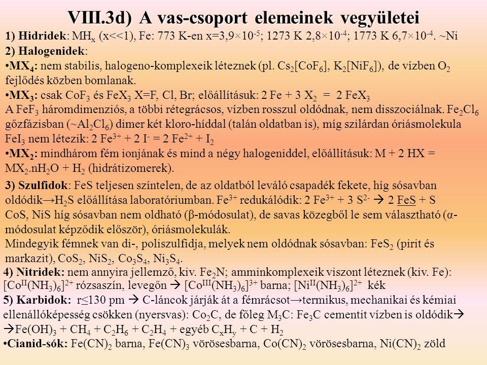 VIII.3d) A vas-csoport elemeinek vegyületei 1) Hidridek: MH x (x<<1), Fe: 773 K-en x=3,9×10 -5 ; 1273 K 2,8×10 -4 ; 1773 K 6,7×10 -4.