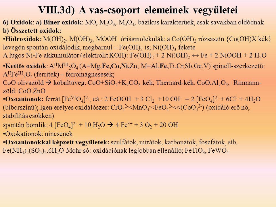 VIII.3d) A vas-csoport elemeinek vegyületei 6) Oxidok: a) Biner oxidok: MO, M 2 O 3, M 3 O 4, bázikus karakterűek, csak savakban oldódnak b) Összetett oxidok: Hidroxidok: M(OH) 2, M(OH) 3, MOOH óriásmolekulák; a Co(OH) 2 rózsaszín {Co(OH)X kék} levegőn spontán oxidálódik, megbarnul – Fe(OH) 2 is; Ni(OH) 3 fekete A lúgos Ni-Fe akkumulátor (elektrolit KOH): Fe(OH) 2 + 2 Ni(OH) 2 ↔ Fe + 2 NiOOH + 2 H 2 O Kettős oxidok: A II M III 2 O 4 (A=Mg,Fe,Co,Ni,Zn; M=Al,Fe,Ti,Cr,Sb,Ge,V) spinell-szerkezetű: A II Fe III 2 O 4 (ferritek) – ferromágnesesek; CoO olivazöld  kobaltüveg: CoO+SiO 2 +K 2 CO 3 kék, Thernard-kék: CoO.Al 2 O 3, Rinmann- zöld: CoO.ZnO Oxoanionok: ferrát [Fe VI O 4 ] 2-, eá.: 2 FeOOH + 3 Cl 2 +10 OH - = 2 [FeO 4 ] 2- + 6Cl - + 4H 2 O (bíborszínű); igen erélyes oxidálószer: CrO 4 2- <MnO 4 - <FeO 4 2- <<(CoO 4 2- ) (oxidáló erő nő, stabilitás csökken) spontán bomlik: 4 [FeO 4 ] 2- + 10 H 2 O  4 Fe 3+ + 3 O 2 + 20 OH - Oxokationok: nincsenek Oxoanionokkal képzett vegyületek: szulfátok, nitrátok, karbonátok, foszfátok, stb.