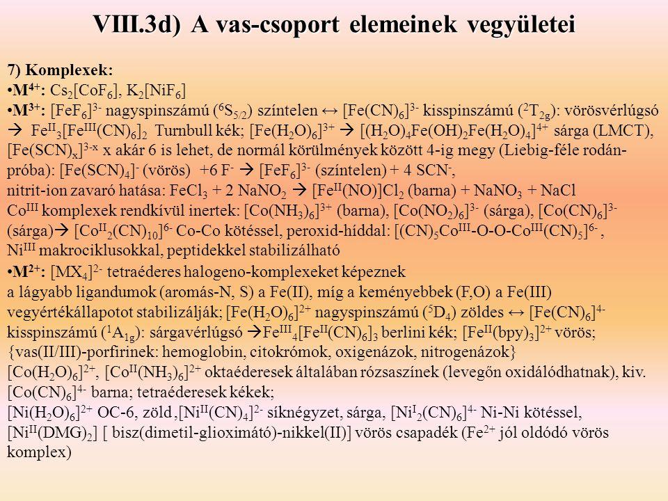 VIII.3d) A vas-csoport elemeinek vegyületei 7) Komplexek: M 4+ : Cs 2 [CoF 6 ], K 2 [NiF 6 ] M 3+ : [FeF 6 ] 3- nagyspinszámú ( 6 S 5/2 ) színtelen ↔ [Fe(CN) 6 ] 3- kisspinszámú ( 2 T 2g ): vörösvérlúgsó  Fe II 3 [Fe III (CN) 6 ] 2 Turnbull kék; [Fe(H 2 O) 6 ] 3+  [(H 2 O) 4 Fe(OH) 2 Fe(H 2 O) 4 ] 4+ sárga (LMCT), [Fe(SCN) x ] 3-x x akár 6 is lehet, de normál körülmények között 4-ig megy (Liebig-féle rodán- próba): [Fe(SCN) 4 ] - (vörös) +6 F -  [FeF 6 ] 3- (színtelen) + 4 SCN -, nitrit-ion zavaró hatása: FeCl 3 + 2 NaNO 2  [Fe II (NO)]Cl 2 (barna) + NaNO 3 + NaCl Co III komplexek rendkívül inertek: [Co(NH 3 ) 6 ] 3+ (barna), [Co(NO 2 ) 6 ] 3- (sárga), [Co(CN) 6 ] 3- (sárga)  [Co II 2 (CN) 10 ] 6- Co-Co kötéssel, peroxid-híddal: [(CN) 5 Co III -O-O-Co III (CN) 5 ] 6-, Ni III makrociklusokkal, peptidekkel stabilizálható M 2+ : [MX 4 ] 2- tetraéderes halogeno-komplexeket képeznek a lágyabb ligandumok (aromás-N, S) a Fe(II), míg a keményebbek (F,O) a Fe(III) vegyértékállapotot stabilizálják; [Fe(H 2 O) 6 ] 2+ nagyspinszámú ( 5 D 4 ) zöldes ↔ [Fe(CN) 6 ] 4- kisspinszámú ( 1 A 1g ): sárgavérlúgsó  Fe III 4 [Fe II (CN) 6 ] 3 berlini kék; [Fe II (bpy) 3 ] 2+ vörös; {vas(II/III)-porfirinek: hemoglobin, citokrómok, oxigenázok, nitrogenázok} [Co(H 2 O) 6 ] 2+, [Co II (NH 3 ) 6 ] 2+ oktaéderesek általában rózsaszínek (levegőn oxidálódhatnak), kiv.