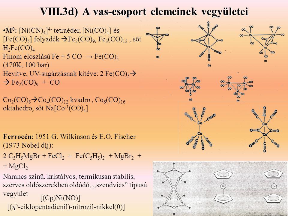 VIII.3d) A vas-csoport elemeinek vegyületei M 0 : [Ni(CN) 4 ] 4- tetraéder, [Ni(CO) 4 ] és [Fe(CO) 5 ] folyadék  Fe 2 (CO) 9, Fe 3 (CO) 12, sőt H 2 Fe(CO) 4 Finom eloszlású Fe + 5 CO → Fe(CO) 5 (470K, 100 bar) Hevítve, UV-sugárzásnak kitéve: 2 Fe(CO) 5   Fe 2 (CO) 9 + CO Co 2 (CO) 8  Co 4 (CO) 12 kvadro, Co 6 (CO) 16 oktahedro, sőt Na[Co -1 (CO) 4 ] Ferrocén: 1951 G.