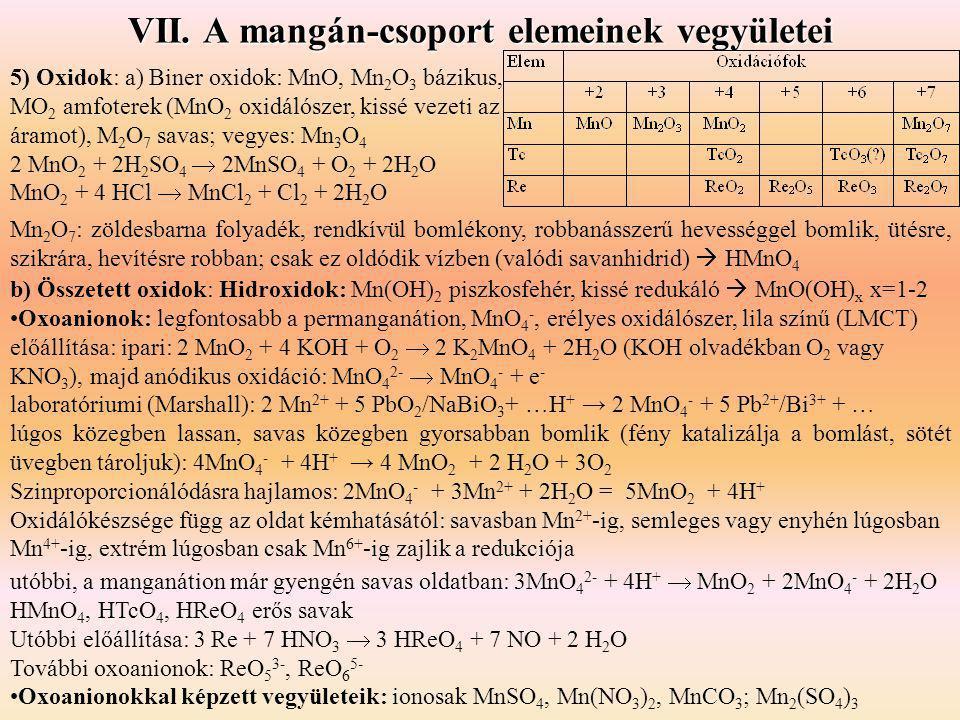 VII. A mangán-csoport elemeinek vegyületei 5) Oxidok: a) Biner oxidok: MnO, Mn 2 O 3 bázikus, MO 2 amfoterek (MnO 2 oxidálószer, kissé vezeti az áramo