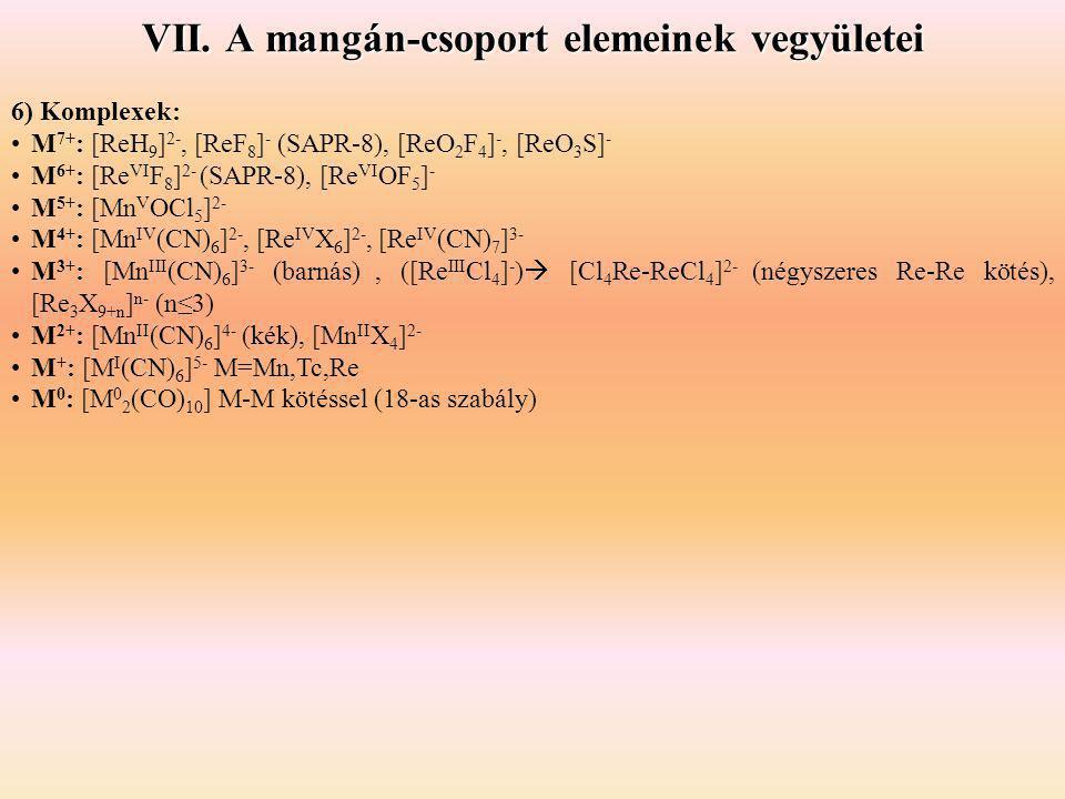 VII. A mangán-csoport elemeinek vegyületei 6) Komplexek: M 7+ : [ReH 9 ] 2-, [ReF 8 ] - (SAPR-8), [ReO 2 F 4 ] -, [ReO 3 S] - M 6+ : [Re VI F 8 ] 2- (