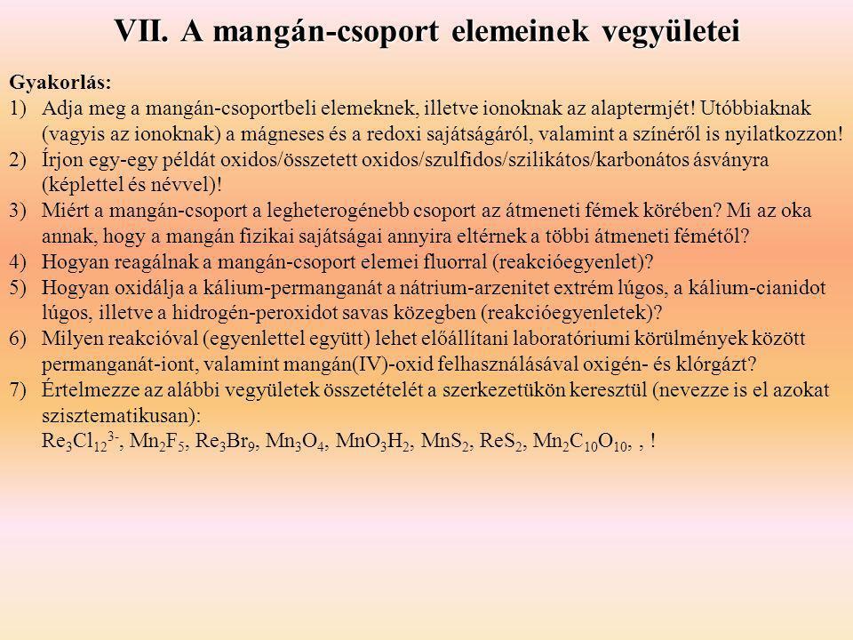 VII. A mangán-csoport elemeinek vegyületei Gyakorlás: 1)Adja meg a mangán-csoportbeli elemeknek, illetve ionoknak az alaptermjét! Utóbbiaknak (vagyis