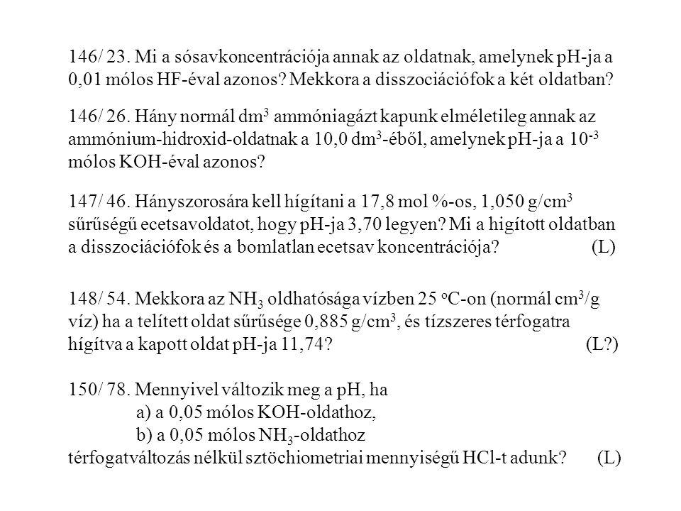146/ 23. Mi a sósavkoncentrációja annak az oldatnak, amelynek pH-ja a 0,01 mólos HF-éval azonos? Mekkora a disszociációfok a két oldatban? 147/ 46. Há