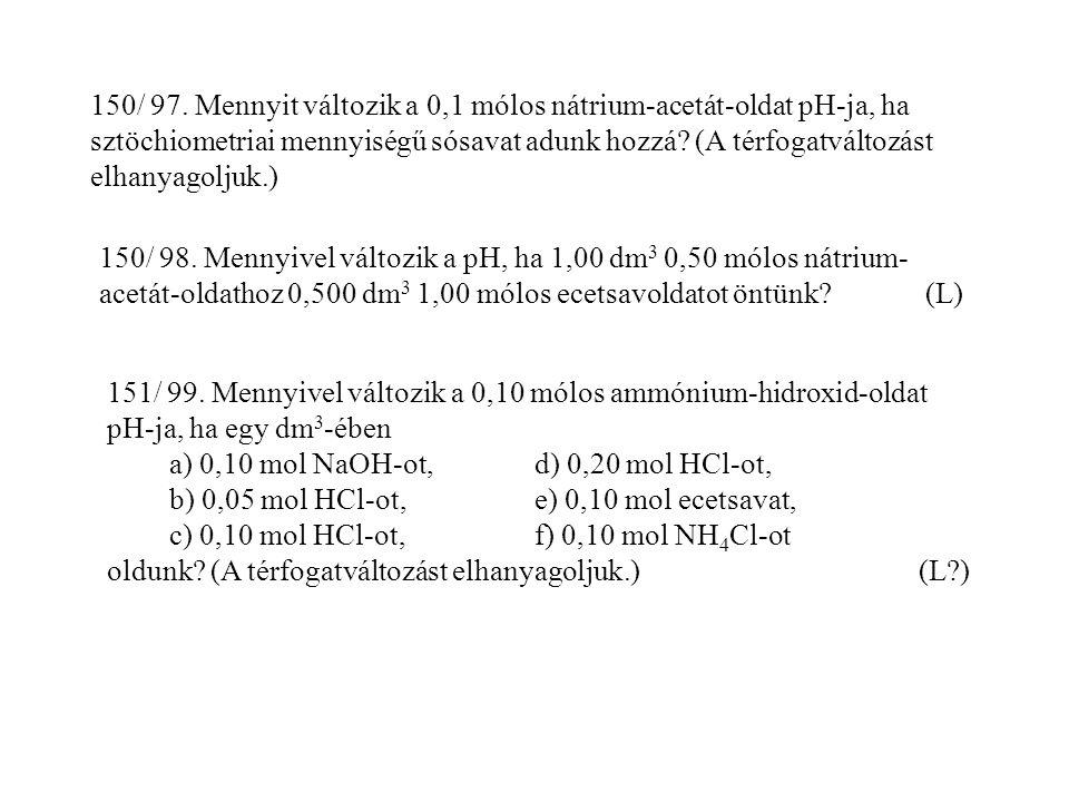 150/ 97. Mennyit változik a 0,1 mólos nátrium-acetát-oldat pH-ja, ha sztöchiometriai mennyiségű sósavat adunk hozzá? (A térfogatváltozást elhanyagolju