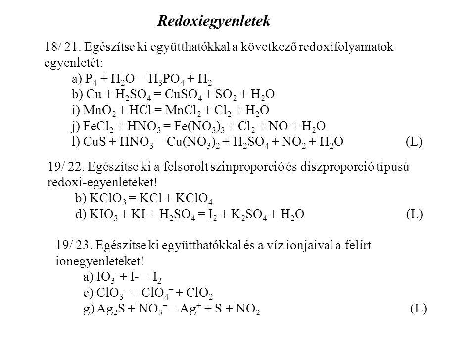 18/ 21. Egészítse ki együtthatókkal a következő redoxifolyamatok egyenletét: a) P 4 + H 2 O = H 3 PO 4 + H 2 b) Cu + H 2 SO 4 = CuSO 4 + SO 2 + H 2 O