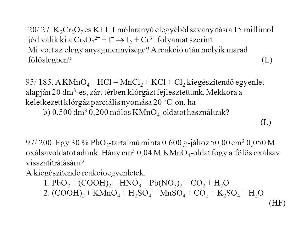 20/ 27. K 2 Cr 2 O 7 és KI 1:1 mólarányú elegyéből savanyításra 15 millimol jód válik ki a Cr 2 O 7 2 _ + I _  I 2 + Cr 3+ folyamat szerint. Mi volt