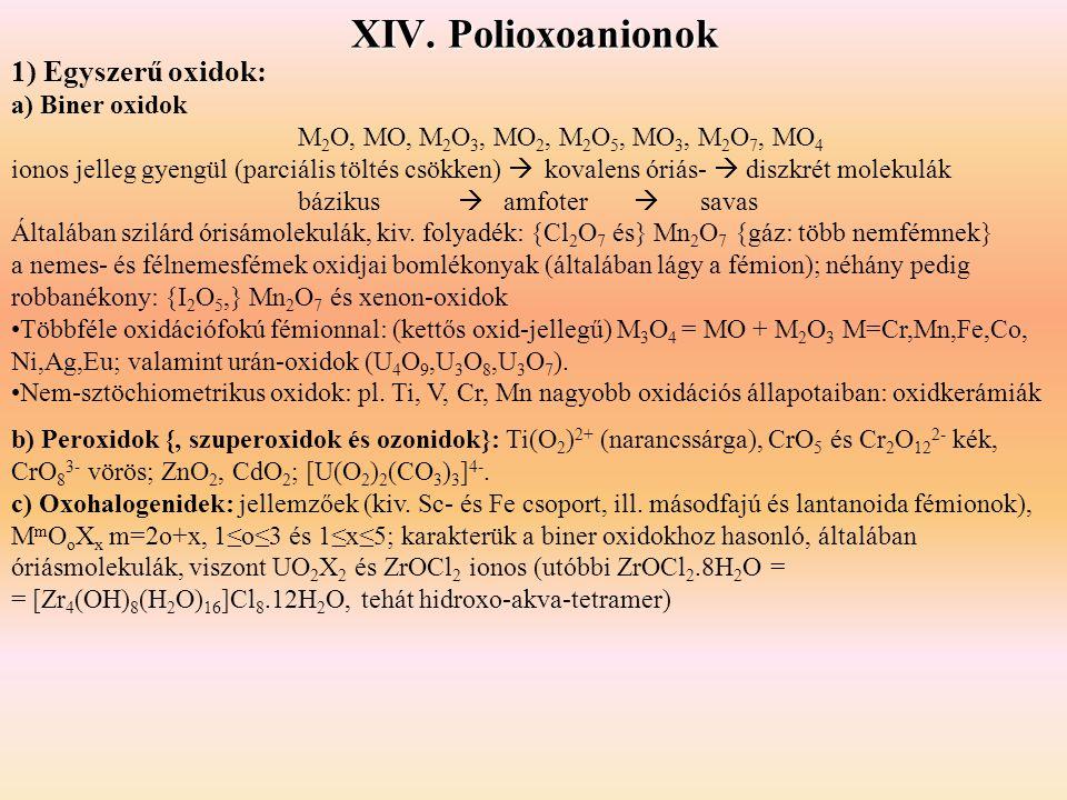 XIV. Polioxoanionok 1) Egyszerű oxidok: a) Biner oxidok M 2 O, MO, M 2 O 3, MO 2, M 2 O 5, MO 3, M 2 O 7, MO 4 ionos jelleg gyengül (parciális töltés