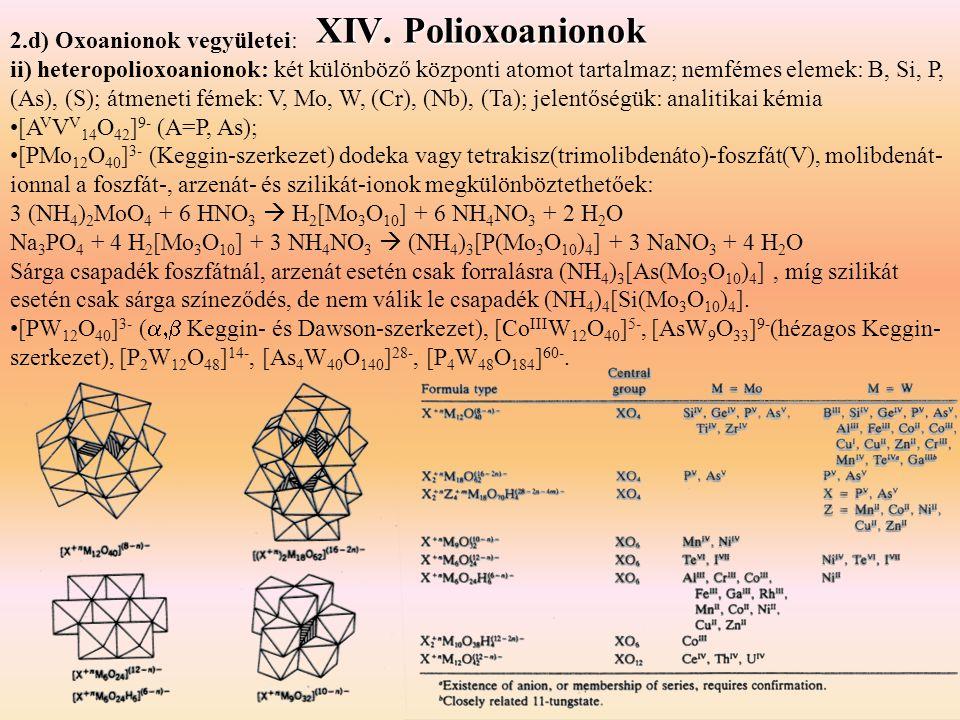 XIV. Polioxoanionok 2.d) Oxoanionok vegyületei: ii) heteropolioxoanionok: két különböző központi atomot tartalmaz; nemfémes elemek: B, Si, P, (As), (S