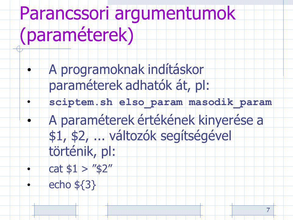 7 Parancssori argumentumok (paraméterek) A programoknak indításkor paraméterek adhatók át, pl: sciptem.sh elso_param masodik_param A paraméterek értékének kinyerése a $1, $2,...