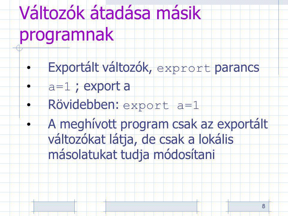 8 Változók átadása másik programnak Exportált változók, exprort parancs a=1 ; export a Rövidebben: export a=1 A meghívott program csak az exportált változókat látja, de csak a lokális másolatukat tudja módosítani