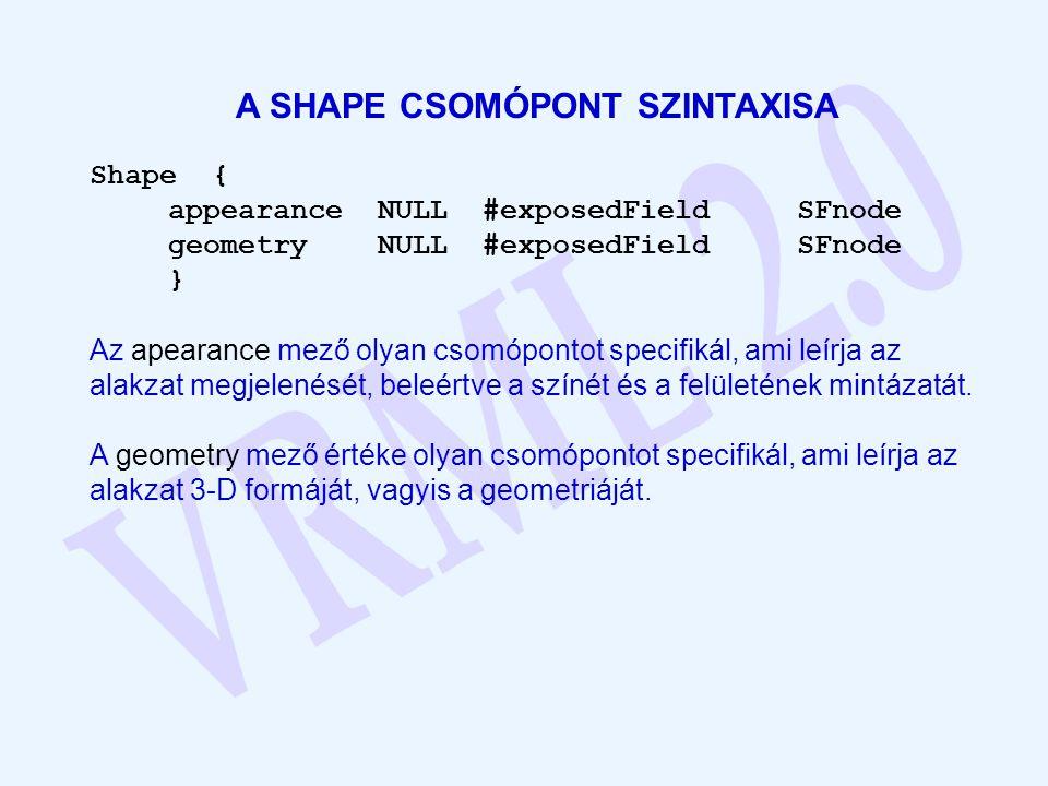 A SHAPE CSOMÓPONT SZINTAXISA Shape { appearanceNULL#exposedField SFnode geometryNULL#exposedFieldSFnode } Az apearance mező olyan csomópontot specifik