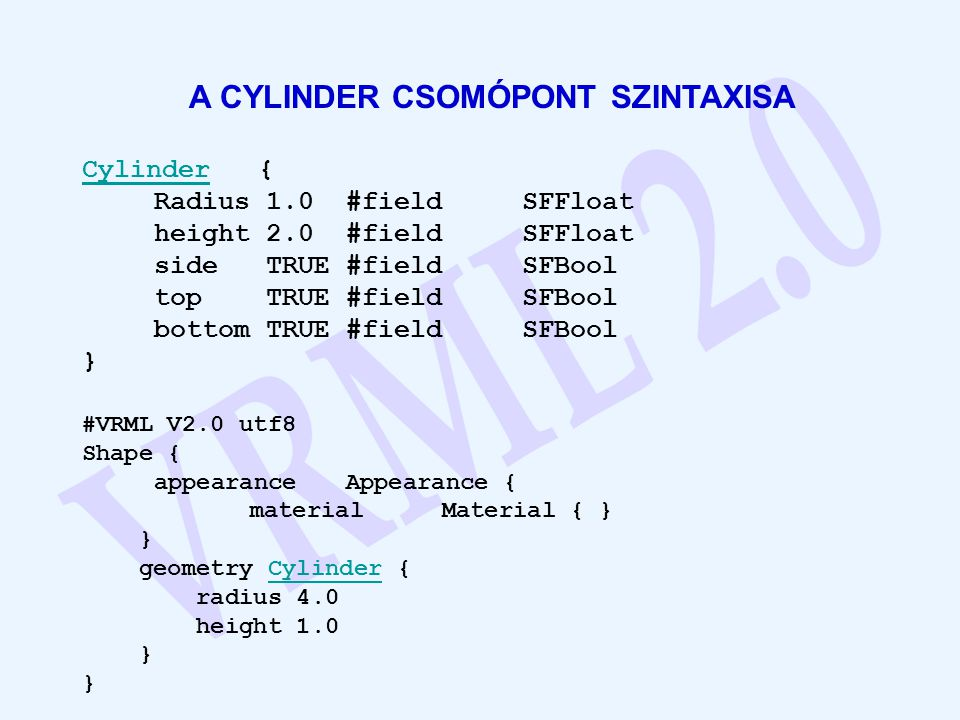 A CYLINDER CSOMÓPONT SZINTAXISA CylinderCylinder { Radius 1.0 #field SFFloat height 2.0 #field SFFloat side TRUE #field SFBool top TRUE #field SFBool bottom TRUE #field SFBool } #VRML V2.0 utf8 Shape { appearance Appearance { material Material { } } geometry Cylinder {Cylinder radius 4.0 height 1.0 }