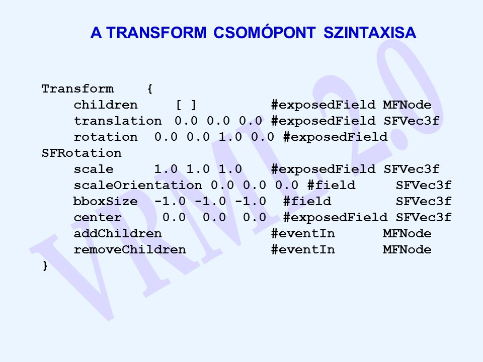 A TRANSFORM CSOMÓPONT SZINTAXISA Transform { children[ ]#exposedField MFNode translation0.0 0.0 0.0#exposedField SFVec3f rotation 0.0 0.0 1.0 0.0 #exposedField SFRotation scale 1.0 1.0 1.0 #exposedField SFVec3f scaleOrientation 0.0 0.0 0.0 #field SFVec3f bboxSize -1.0 -1.0 -1.0 #field SFVec3f center 0.0 0.0 0.0 #exposedField SFVec3f addChildren #eventIn MFNode removeChildren #eventIn MFNode }