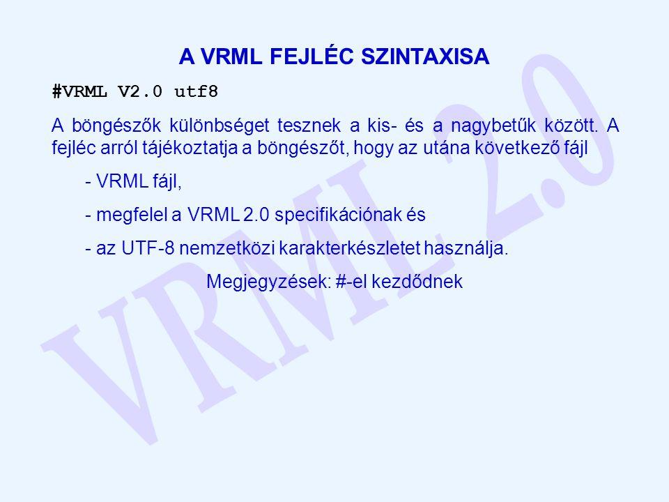 A VRML FEJLÉC SZINTAXISA #VRML V2.0 utf8 A böngészők különbséget tesznek a kis- és a nagybetűk között. A fejléc arról tájékoztatja a böngészőt, hogy a