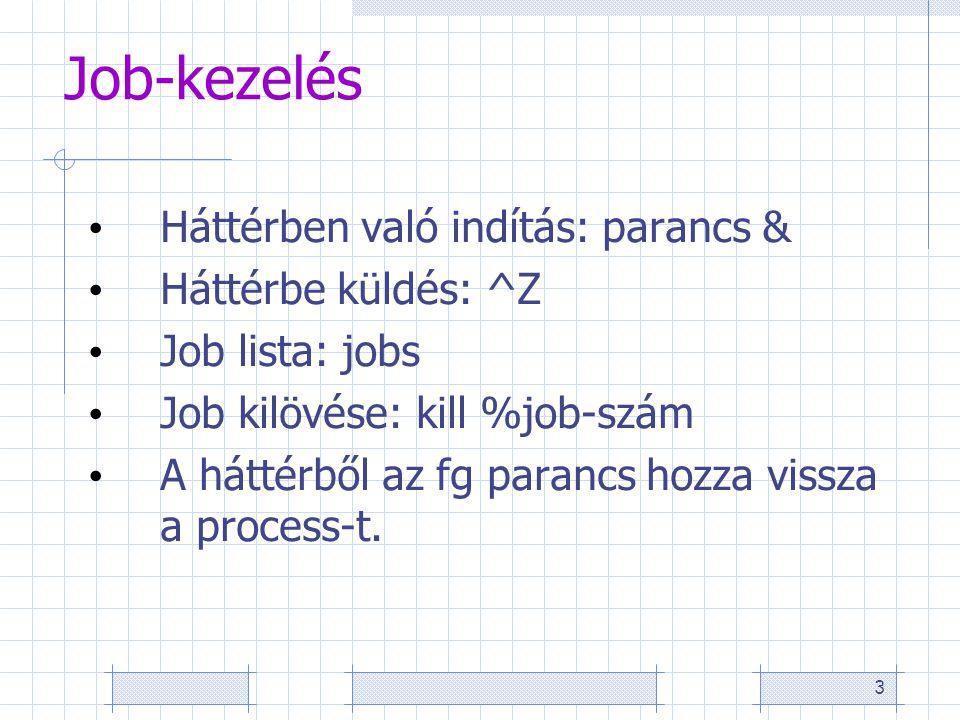3 Job-kezelés Háttérben való indítás: parancs & Háttérbe küldés: ^Z Job lista: jobs Job kilövése: kill %job-szám A háttérből az fg parancs hozza vissza a process-t.