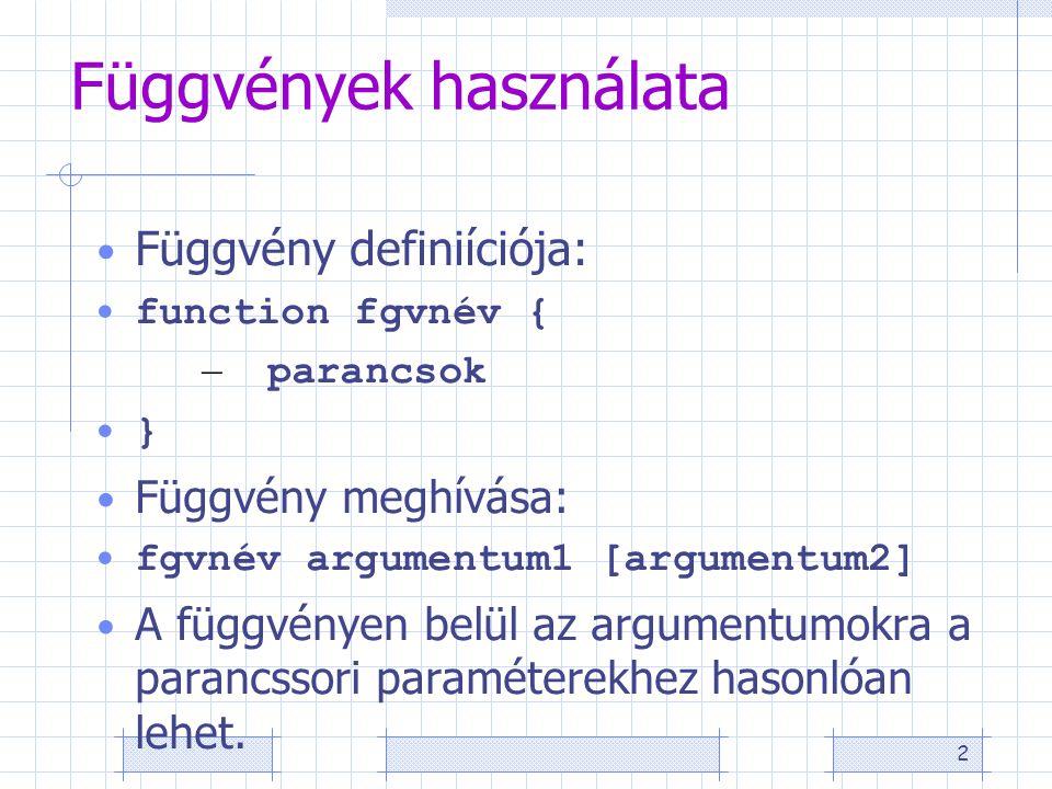 2 Függvények használata Függvény definiíciója: function fgvnév { – parancsok } Függvény meghívása: fgvnév argumentum1 [argumentum2] A függvényen belül az argumentumokra a parancssori paraméterekhez hasonlóan lehet.