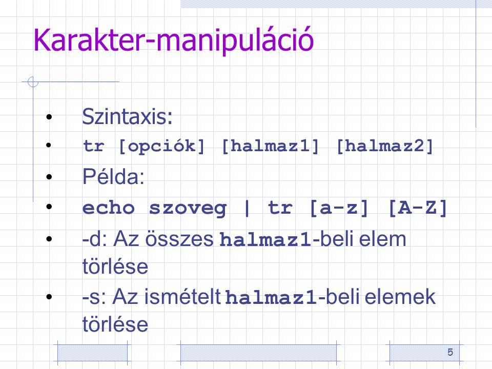 5 Karakter-manipuláció Szintaxis: tr [opciók] [halmaz1] [halmaz2] Példa: echo szoveg | tr [a-z] [A-Z] -d: Az összes halmaz1 -beli elem törlése -s: Az ismételt halmaz1 -beli elemek törlése