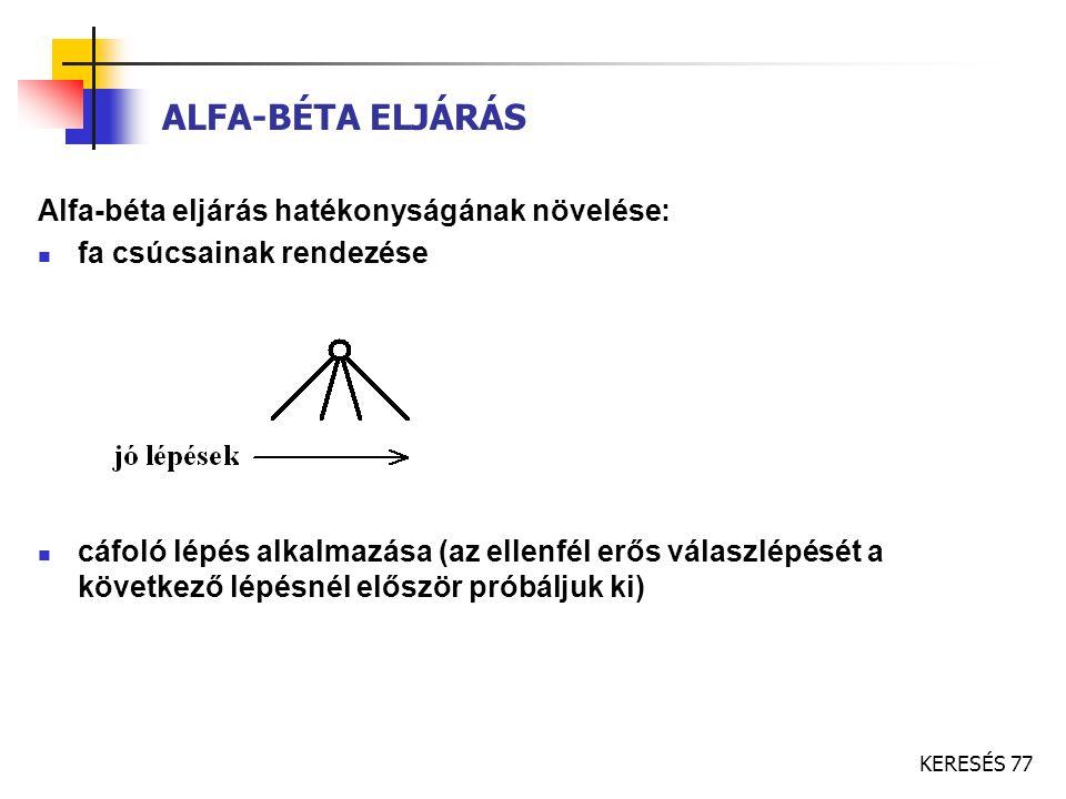 KERESÉS 77 ALFA-BÉTA ELJÁRÁS Alfa-béta eljárás hatékonyságának növelése: fa csúcsainak rendezése cáfoló lépés alkalmazása (az ellenfél erős válaszlépé