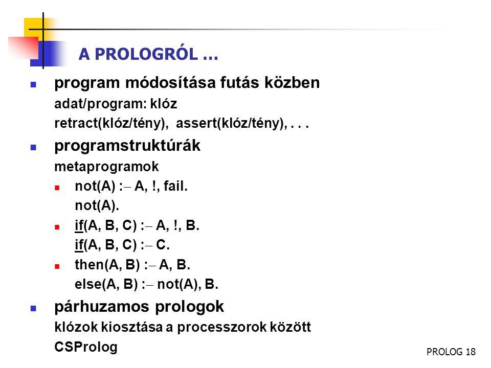 PROLOG 18 A PROLOGRÓL … program módosítása futás közben adat/program: klóz retract(klóz/tény), assert(klóz/tény),... programstruktúrák metaprogramok n
