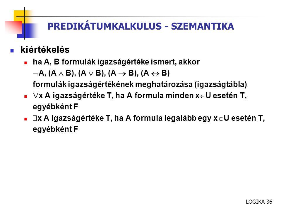 LOGIKA 36 PREDIKÁTUMKALKULUS - SZEMANTIKA kiértékelés ha A, B formulák igazságértéke ismert, akkor  A, (A  B), (A  B), (A  B), (A  B) formulák ig