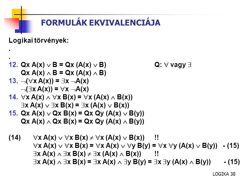 LOGIKA 38 FORMULÁK EKVIVALENCIÁJA Logikai törvények:. 12.Qx A(x)  B = Qx (A(x)  B)Q:  vagy  Qx A(x)  B = Qx (A(x)  B) 13.  (  x A(x)) =  x 