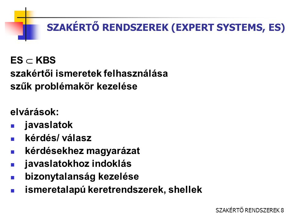 SZAKÉRTŐ RENDSZEREK 8 SZAKÉRTŐ RENDSZEREK (EXPERT SYSTEMS, ES) ES  KBS szakértői ismeretek felhasználása szűk problémakör kezelése elvárások: javaslatok kérdés/ válasz kérdésekhez magyarázat javaslatokhoz indoklás bizonytalanság kezelése ismeretalapú keretrendszerek, shellek