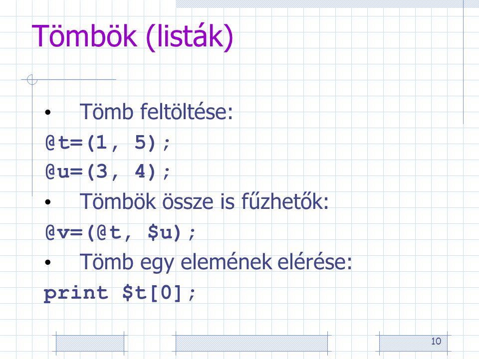 10 Tömbök (listák) Tömb feltöltése: @t=(1, 5); @u=(3, 4); Tömbök össze is fűzhetők: @v=(@t, $u); Tömb egy elemének elérése: print $t[0];