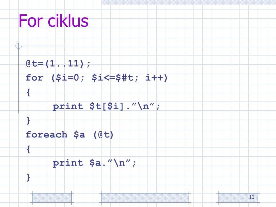 11 For ciklus @t=(1..11); for ($i=0; $i<=$#t; i++) { print $t[$i]. \n ; } foreach $a (@t) { print $a. \n ; }