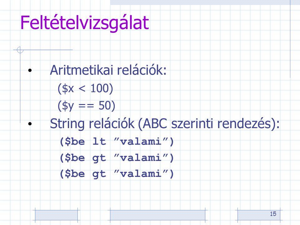 15 Feltételvizsgálat Aritmetikai relációk: ($x < 100) ($y == 50) String relációk (ABC szerinti rendezés): ($be lt valami ) ($be gt valami )