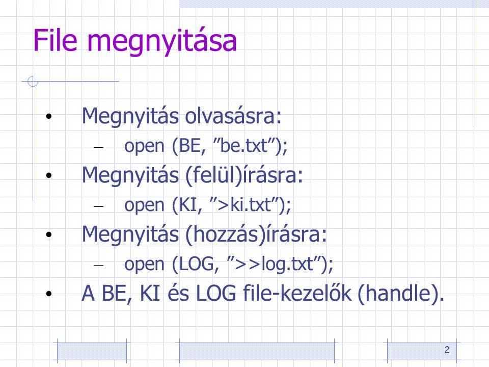 2 File megnyitása Megnyitás olvasásra: – open (BE, be.txt ); Megnyitás (felül)írásra: – open (KI, >ki.txt ); Megnyitás (hozzás)írásra: – open (LOG, >>log.txt ); A BE, KI és LOG file-kezelők (handle).