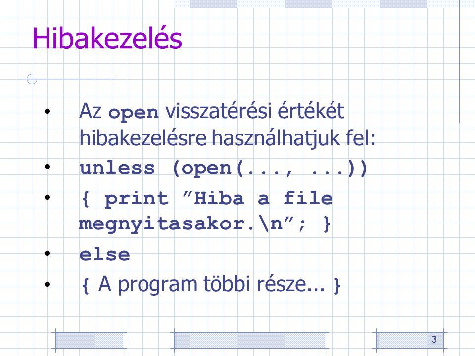 3 Hibakezelés Az open visszatérési értékét hibakezelésre használhatjuk fel: unless (open(...,...)) { print Hiba a file megnyitasakor.\n ; } else { A program többi része...