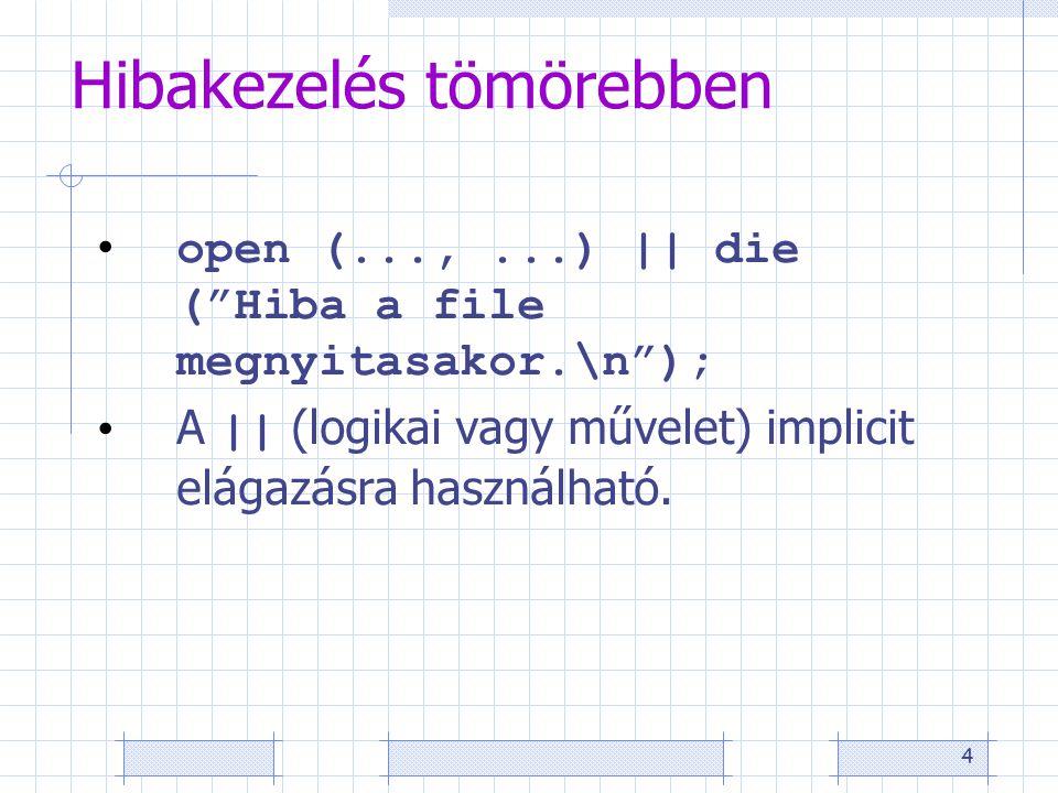 4 Hibakezelés tömörebben open (...,...) || die ( Hiba a file megnyitasakor.\n ); A || (logikai vagy művelet) implicit elágazásra használható.