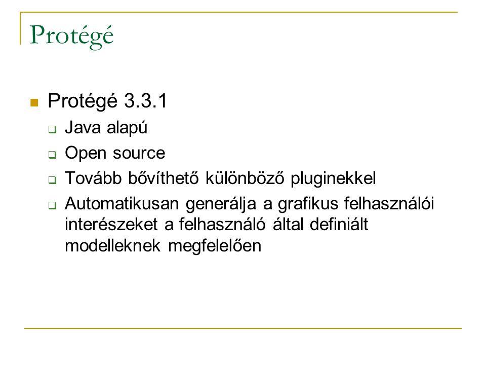 Protégé Protégé 3.3.1  Java alapú  Open source  Tovább bővíthető különböző pluginekkel  Automatikusan generálja a grafikus felhasználói interészeket a felhasználó által definiált modelleknek megfelelően