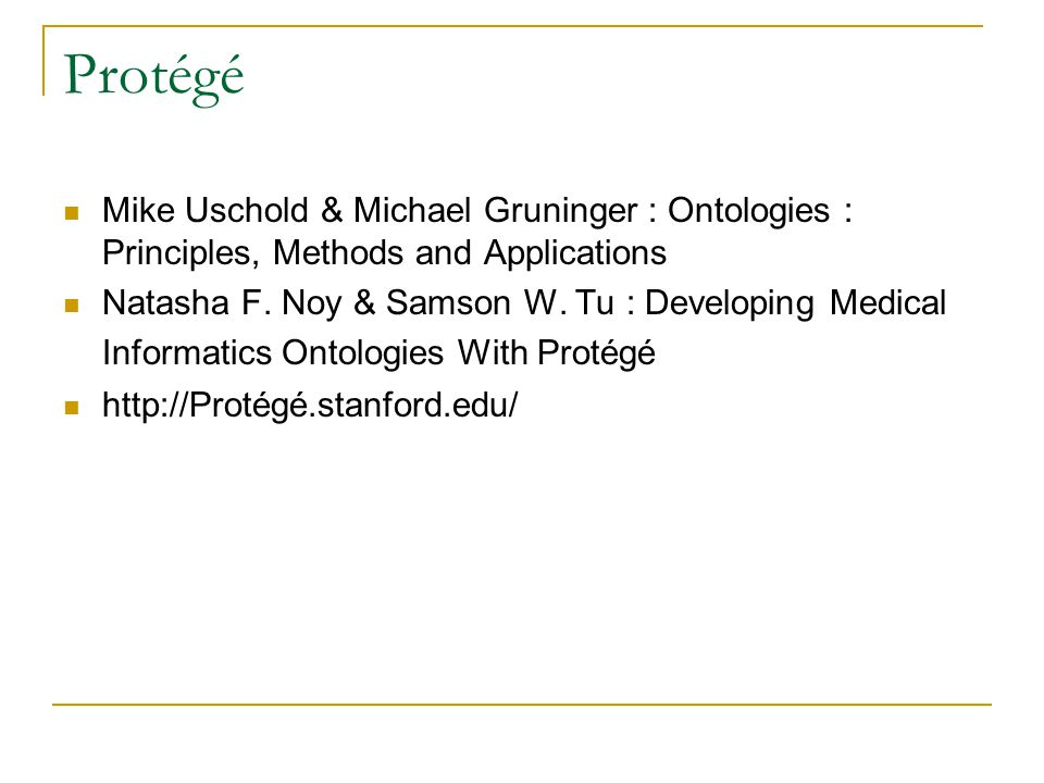 Protégé Mike Uschold & Michael Gruninger : Ontologies : Principles, Methods and Applications Natasha F.