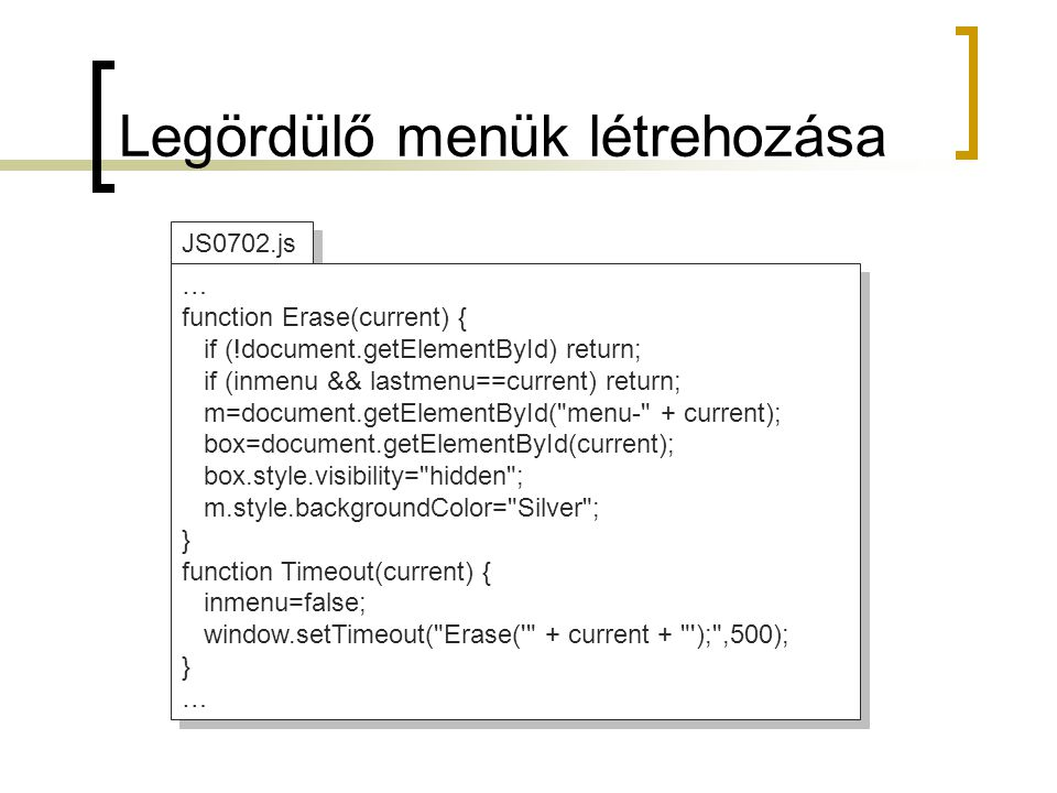 Legördülő menük létrehozása JS0702.js … function Erase(current) { if (!document.getElementById) return; if (inmenu && lastmenu==current) return; m=document.getElementById( menu- + current); box=document.getElementById(current); box.style.visibility= hidden ; m.style.backgroundColor= Silver ; } function Timeout(current) { inmenu=false; window.setTimeout( Erase( + current + ); ,500); } … function Erase(current) { if (!document.getElementById) return; if (inmenu && lastmenu==current) return; m=document.getElementById( menu- + current); box=document.getElementById(current); box.style.visibility= hidden ; m.style.backgroundColor= Silver ; } function Timeout(current) { inmenu=false; window.setTimeout( Erase( + current + ); ,500); } …