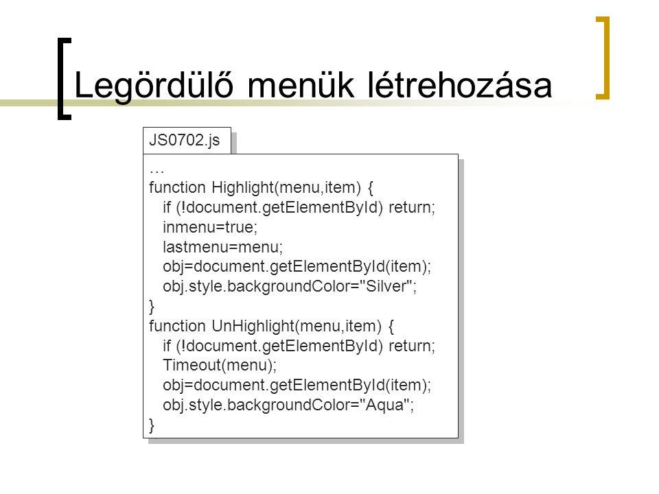 JS0702.js … function Highlight(menu,item) { if (!document.getElementById) return; inmenu=true; lastmenu=menu; obj=document.getElementById(item); obj.style.backgroundColor= Silver ; } function UnHighlight(menu,item) { if (!document.getElementById) return; Timeout(menu); obj=document.getElementById(item); obj.style.backgroundColor= Aqua ; } … function Highlight(menu,item) { if (!document.getElementById) return; inmenu=true; lastmenu=menu; obj=document.getElementById(item); obj.style.backgroundColor= Silver ; } function UnHighlight(menu,item) { if (!document.getElementById) return; Timeout(menu); obj=document.getElementById(item); obj.style.backgroundColor= Aqua ; } Legördülő menük létrehozása